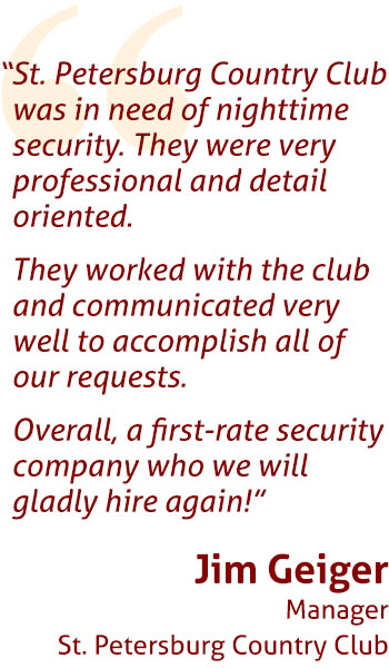 """St. Petersburg Country Club was in need of nighttime security. They were very professional and detail oriented.  They worked with the club and communicated very well to accomplish all of our requests.  Overall, a first-rate security company who we will gladly hire again!""  Jim Geiger Manager St. Petersburg Country Club"